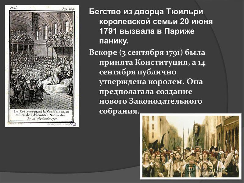 Бегство из дворца Тюильри королевской семьи 20 июня 1791 вызвала в Париже панику. Вскоре (3 сентября 1791) была принята Конституция, а 14 сентября публично утверждена королем. Она предполагала создание нового Законодательного собрания.