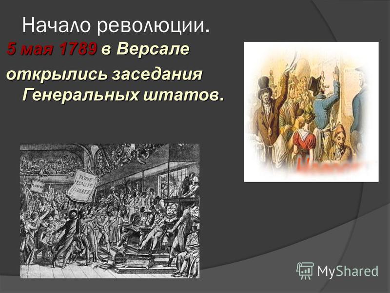 Начало революции. 5 мая 1789 в Версале открылись заседания Генеральных штатов.