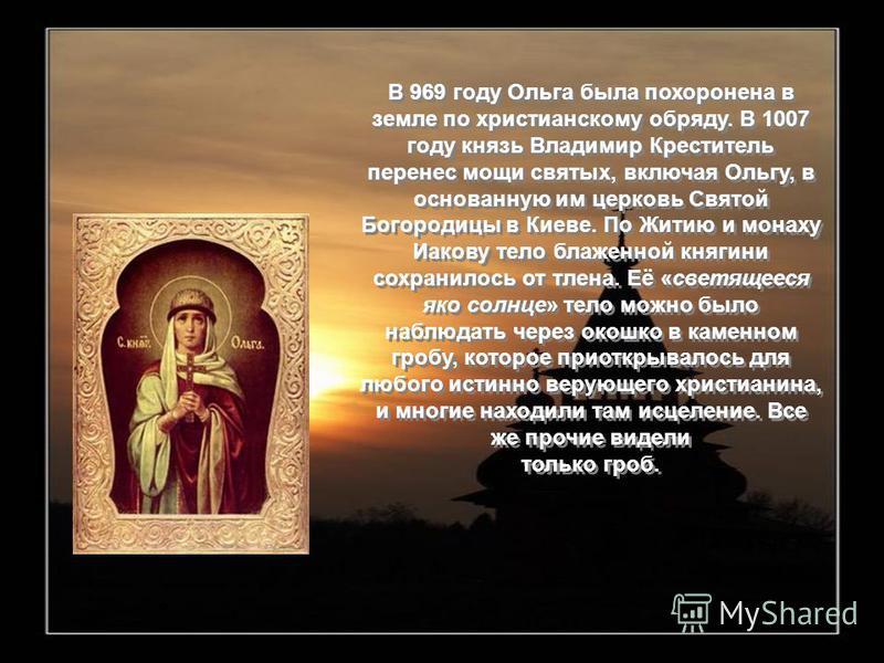 В 969 году Ольга была похоронена в земле по христианскому обряду. В 1007 году князь Владимир Креститель перенес мощи святых, включая Ольгу, в основанную им церковь Святой Богородицы в Киеве. По Житию и монаху Иакову тело блаженной княгини сохранилось