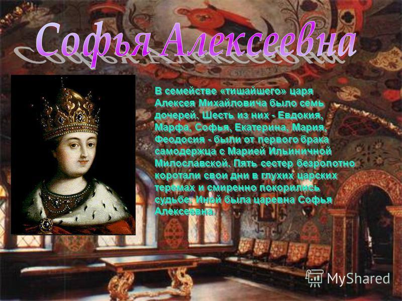 В семействе «тишайшего» царя Алексея Михайловича было семь дочерей. Шесть из них - Евдокия, Марфа, Софья, Екатерина, Мария, Феодосия - были от первого брака самодержца с Марией Ильиничной Милославской. Пять сестер безропотно коротали свои дни в глухи