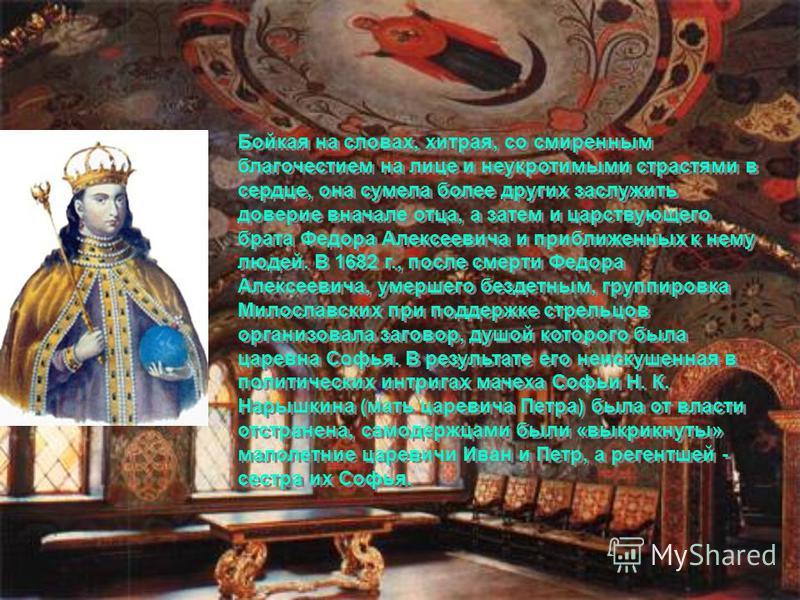 Бойкая на словах, хитрая, со смиренным благочестием на лице и неукротимыми страстями в сердце, она сумела более других заслужить доверие вначале отца, а затем и царствующего брата Федора Алексеевича и приближенных к нему людей. В 1682 г., после смерт