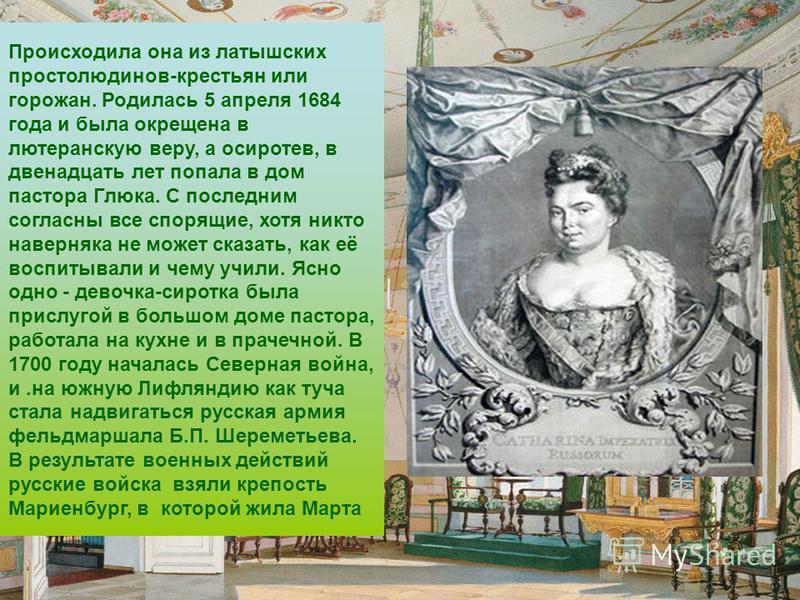 Происходила она из латышских простолюдинов-крестьян или горожан. Родилась 5 апреля 1684 года и была окрещена в лютеранскую веру, а осиротев, в двенадцать лет попала в дом пастора Глюка. С последним согласны все спорящие, хотя никто наверняка не может