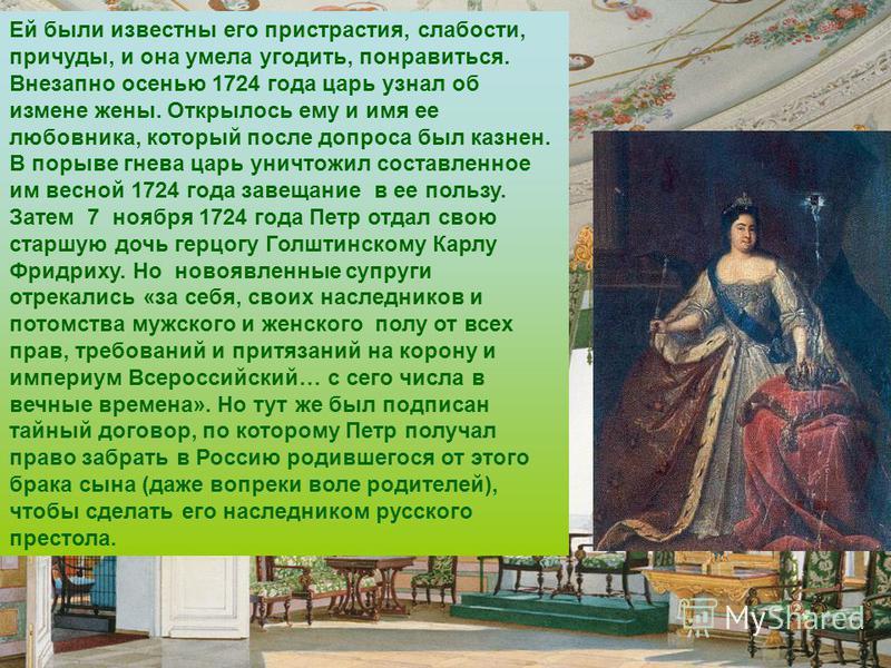 Ей были известны его пристрастия, слабости, причуды, и она умела угодить, понравиться. Внезапно осенью 1724 года царь узнал об измене жены. Открылось ему и имя ее любовника, который после допроса был казнен. В порыве гнева царь уничтожил составленное