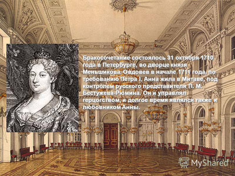 Бракосочетание состоялось 31 октября 1710 года в Петербурге, во дворце князя Меньшикова. Овдовев в начале 1711 года, по требованию Петра I, Анна жила в Митаве, под контролем русского представителя П. М. Бестужева-Рюмина. Он и управлял герцогством, и