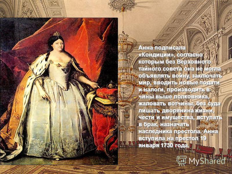 Анна подписала «Кондиции», согласно которым без Верховного тайного совета она не могла объявлять войну, заключать мир, вводить новые подати и налоги, производить в чины выше полковника, жаловать вотчины, без суда лишать дворянина жизни, чести и имуще