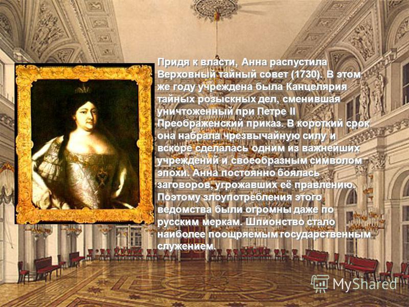 Придя к власти, Анна распустила Верховный тайный совет (1730). В этом же году учреждена была Канцелярия тайных розыскных дел, сменившая уничтоженный при Петре II Преображенский приказ. В короткий срок она набрала чрезвычайную силу и вскоре сделалась