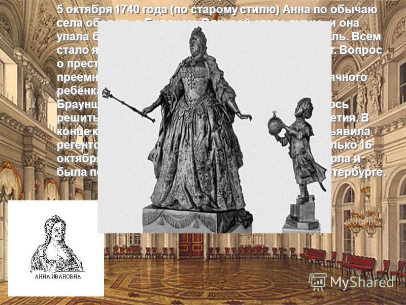 5 октября 1740 года (по старому стилю) Анна по обычаю села обедать с Бироном. Вдруг ей стало дурно, и она упала без чувств. Её подняли и уложили в постель. Всем стало ясно, что Анна слегла и больше не встанет. Вопрос о престолонаследии был давно решё