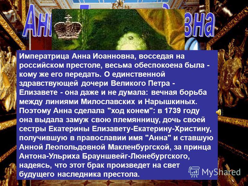 Императрица Анна Иоанновна, восседая на российском престоле, весьма обеспокоена была - кому же его передать. О единственной здравствующей дочери Великого Петра - Елизавете - она даже и не думала: вечная борьба между линиями Милославских и Нарышкиных.