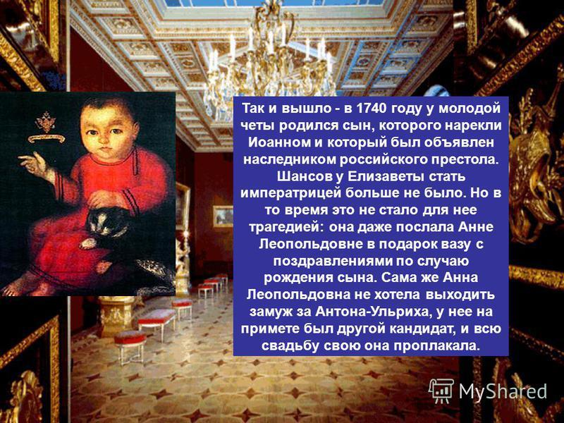 Так и вышло - в 1740 году у молодой четы родился сын, которого нарекли Иоанном и который был объявлен наследником российского престола. Шансов у Елизаветы стать императрицей больше не было. Но в то время это не стало для нее трагедией: она даже посла