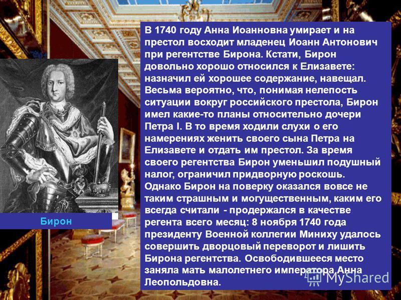 В 1740 году Анна Иоанновна умирает и на престол восходит младенец Иоанн Антонович при регентстве Бирона. Кстати, Бирон довольно хорошо относился к Елизавете: назначил ей хорошее содержание, навещал. Весьма вероятно, что, понимая нелепость ситуации во