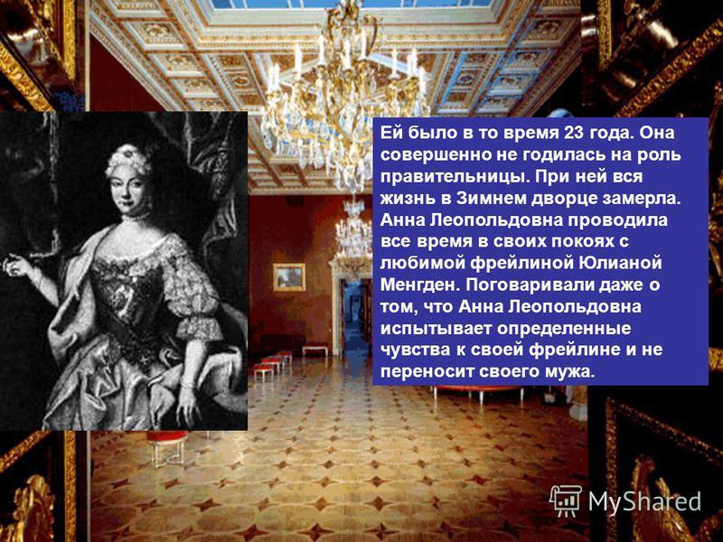 Ей было в то время 23 года. Она совершенно не годилась на роль правительницы. При ней вся жизнь в Зимнем дворце замерла. Анна Леопольдовна проводила все время в своих покоях с любимой фрейлиной Юлианой Менгден. Поговаривали даже о том, что Анна Леопо