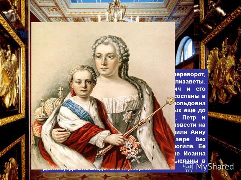 25 ноября 1741 года произошел переворот, результатом которого стало воцарение Елизаветы. Малолетний император Иоанн Антонович и его родители были арестованы и в 1744 году сосланы в Холмогоры. За время ссылки Анна Леопольдовна родила еще троих детей п