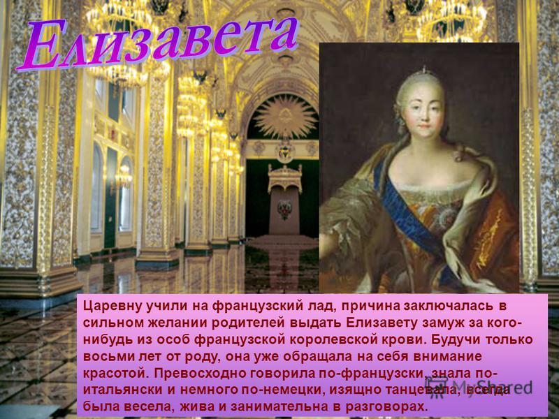 Царевну учили на французский лад, причина заключалась в сильном желании родителей выдать Елизавету замуж за кого- нибудь из особ французской королевской крови. Будучи только восьми лет от роду, она уже обращала на себя внимание красотой. Превосходно