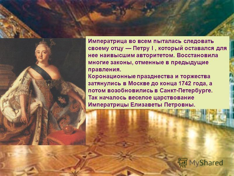 Императрица во всем пыталась следовать своему отцу Петру I, который оставался для нее наивысшим авторитетом. Восстановила многие законы, отменные в предыдущие правления. Коронационные празднества и торжества затянулись в Москве до конца 1742 года, а