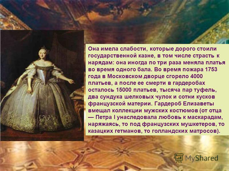 Она имела слабости, которые дорого стоили государственной казне, в том числе страсть к нарядам: она иногда по три раза меняла платья во время одного бала. Во время пожара 1753 года в Московском дворце сгорело 4000 платьев, а после ее смерти в гардеро