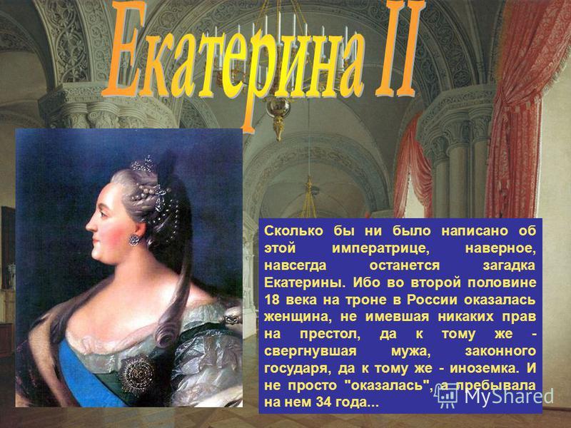 Сколько бы ни было написано об этой императрице, наверное, навсегда останется загадка Екатерины. Ибо во второй половине 18 века на троне в России оказалась женщина, не имевшая никаких прав на престол, да к тому же - свергнувшая мужа, законного госуда