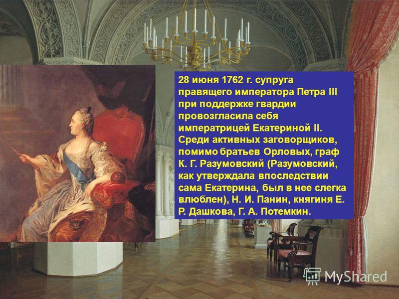 28 июня 1762 г. супруга правящего императора Петра III при поддержке гвардии провозгласила себя императрицей Екатериной II. Среди активных заговорщиков, помимо братьев Орловых, граф К. Г. Разумовский (Разумовский, как утверждала впоследствии сама Ека
