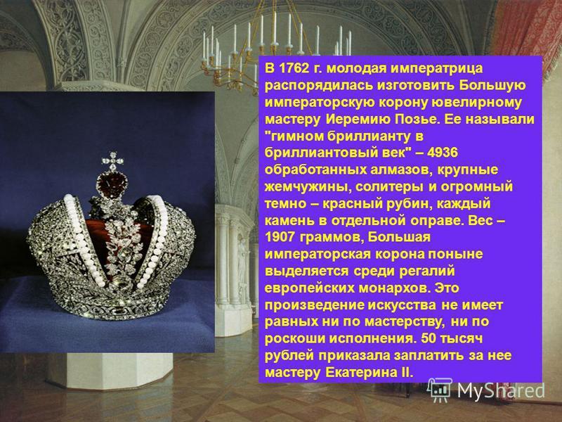 В 1762 г. молодая императрица распорядилась изготовить Большую императорскую корону ювелирному мастеру Иеремию Позье. Ее называли