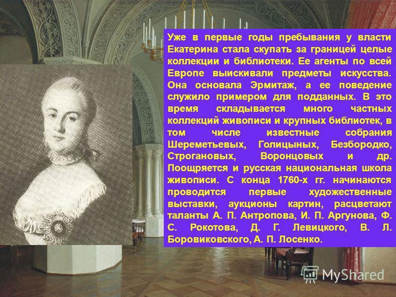 Уже в первые годы пребывания у власти Екатерина стала скупать за границей целые коллекции и библиотеки. Ее агенты по всей Европе выискивали предметы искусства. Она основала Эрмитаж, а ее поведение служило примером для подданных. В это время складывае