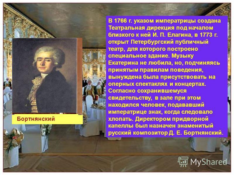 В 1766 г. указом императрицы создана Театральная дирекция под началом близкого к ней И. П. Елагина, в 1773 г. открыт Петербургский публичный театр, для которого построено специальное здание. Музыку Екатерина не любила, но, подчиняясь принятым правила