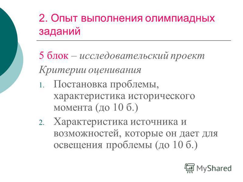 2. Опыт выполнения олимпиадных заданий 5 блок – исследовательский проект Критерии оценивания 1. Постановка проблемы, характеристика исторического момента (до 10 б.) 2. Характеристика источника и возможностей, которые он дает для освещения проблемы (д