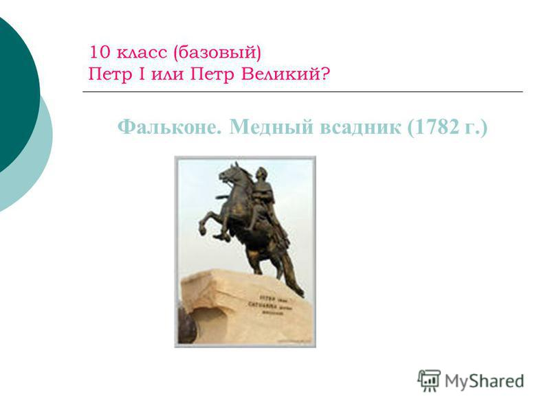 10 класс (базовый) Петр I или Петр Великий? Фальконе. Медный всадник (1782 г.)
