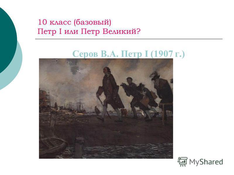 10 класс (базовый) Петр I или Петр Великий? Серов В.А. Петр I (1907 г.)