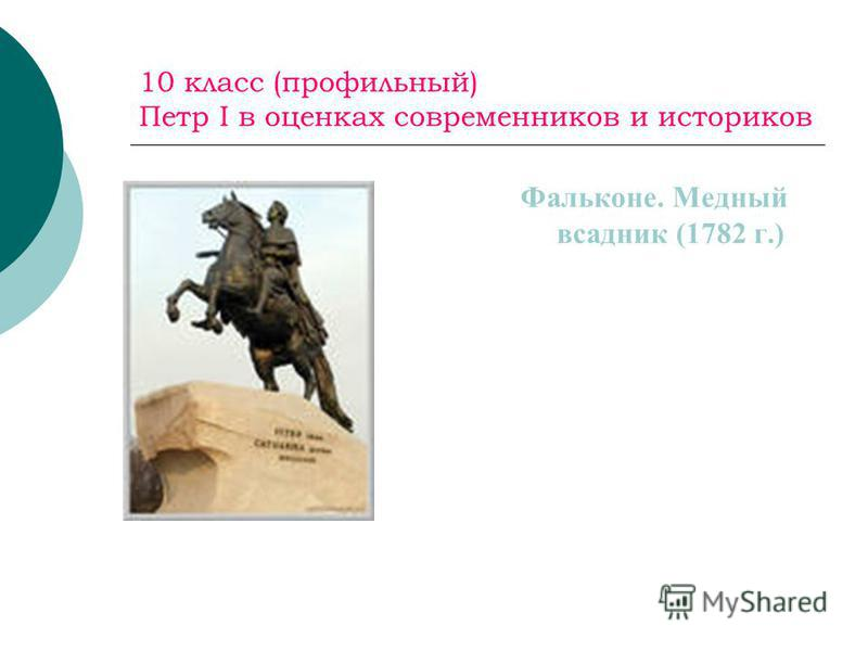 10 класс (профильный) Петр I в оценках современников и историков Фальконе. Медный всадник (1782 г.)