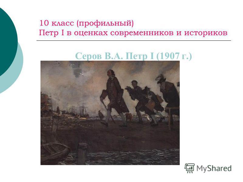 10 класс (профильный) Петр I в оценках современников и историков Серов В.А. Петр I (1907 г.)