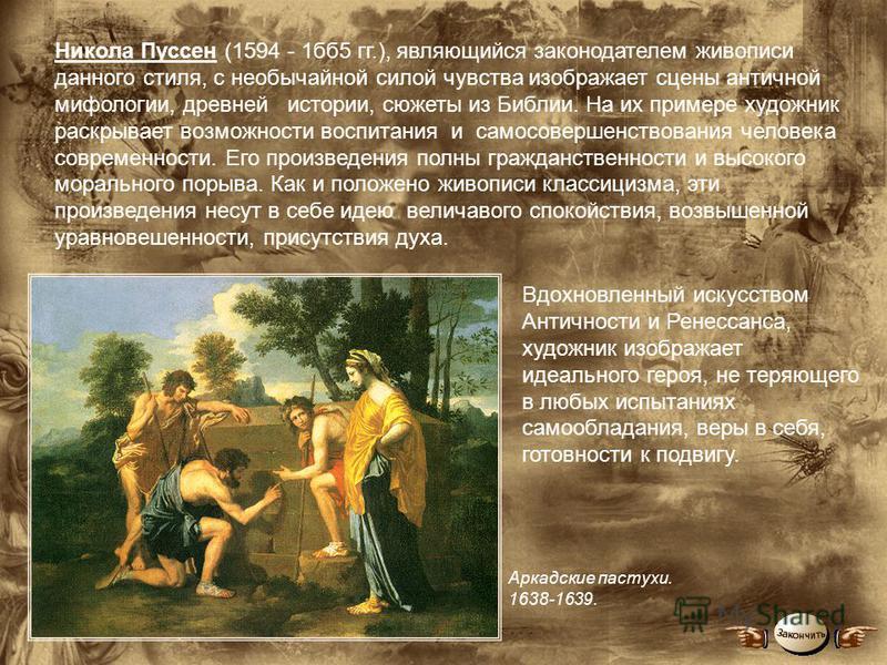 Никола Пуссен (1594 - 1 б 5 гг.), являющийся законодателем живописи данного стиля, с необычайной силой чувства изображает сцены античной мифологии, древней истории, сюжеты из Библии. На их примере художник раскрывает возможности воспитания и самосове