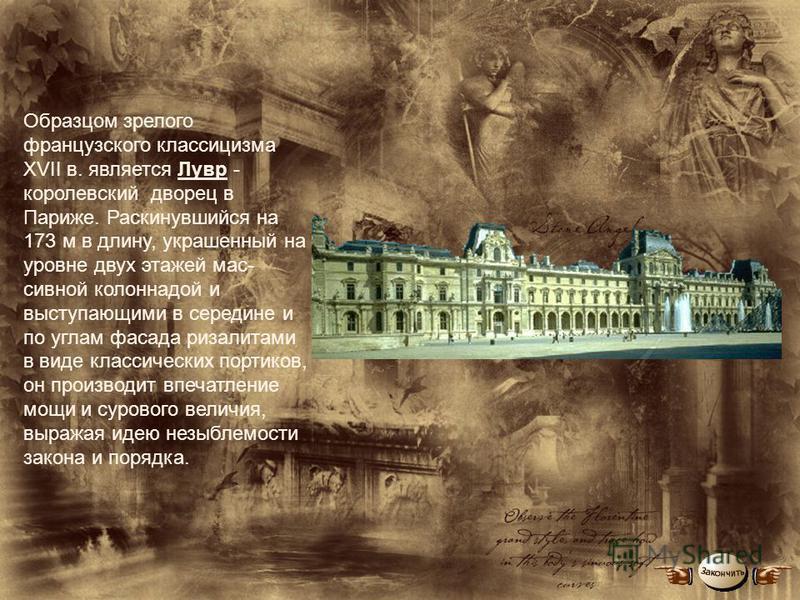 Образцом зрелого французского классицизма XVII в. является Лувр - королевский дворец в Париже. Раскинувшийся на 173 м в длину, украшенный на уровне двух этажей мас сивной колоннадой и выступающими в середине и по углам фасада ризалитами в виде класс