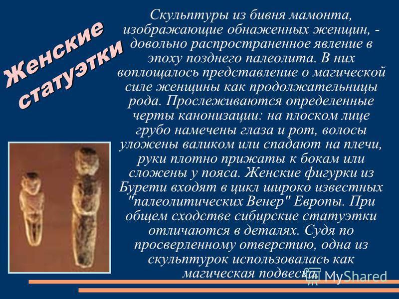 Скульптуры из бивня мамонта, изображающие обнаженных женщин, - довольно распространенное явление в эпоху позднего палеолита. В них воплощалось представление о магической силе женщины как продолжательницы рода. Прослеживаются определенные черты канони