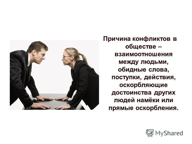 Причина конфликтов в обществе – взаимоотношения между людьми, обидные слова, поступки, действия, оскорбляющие достоинства других людей намёки или прямые оскорбления.