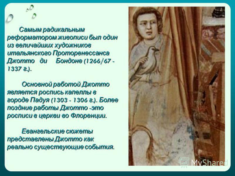 Самым радикальным реформатором живописи был один из величайших художников итальянского Проторенессанса Джотто ди Бондоне (1266/67 - 1337 г.). Основной работой Джотто является роспись капеллы в городе Падуя (1303 - 1306 г.). Более поздние работы Джотт