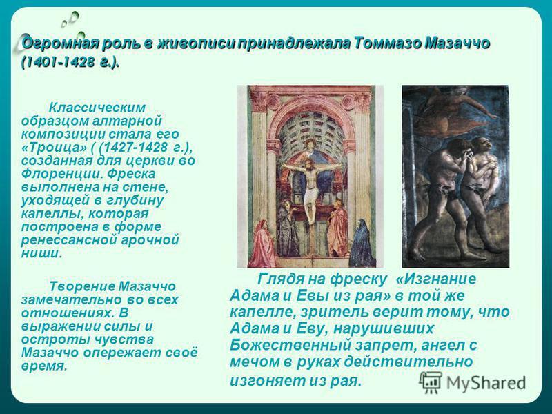 Огромная роль в живописи принадлежала Томмазо Мазаччо (1401-1428 г.). Классическим образцом алтарной композиции стала его «Троица» ( (1427-1428 г.), созданная для церкви во Флоренции. Фреска выполнена на стене, уходящей в глубину капеллы, которая пос
