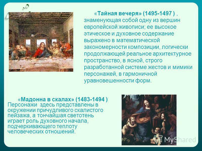 «Мадонна в скалах» (1483-1494 ) Персонажи здесь представлены в окружении причудливого скалистого пейзажа, а тончайшая светотень играет роль духовного начала, подчеркивающего теплоту человеческих отношений. «Тайная вечеря» (1495-1497 ), знаменующая со