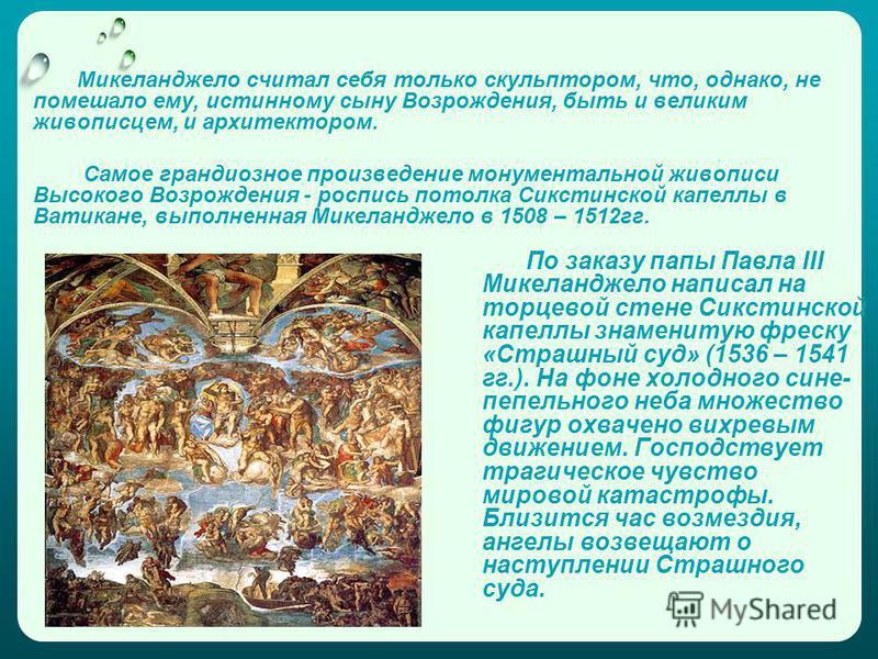 По заказу папы Павла III Микеланджело написал на торцевой стене Сикстинской капеллы знаменитую фреску «Страшный суд» (1536 – 1541 гг.). На фоне холодного сине- пепельного неба множество фигур охвачено вихревым движением. Господствует трагическое чувс