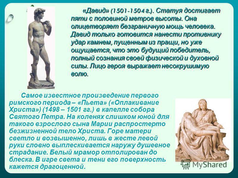 « Давид » (1501-1504 г.). Статуя достигает пяти с половиной метров высоты. Она олицетворяет безграничную мощь человека. Давид только готовится нанести противнику удар камнем, пущенным из пращи, но уже ощущается, что это будущий победитель, полный соз