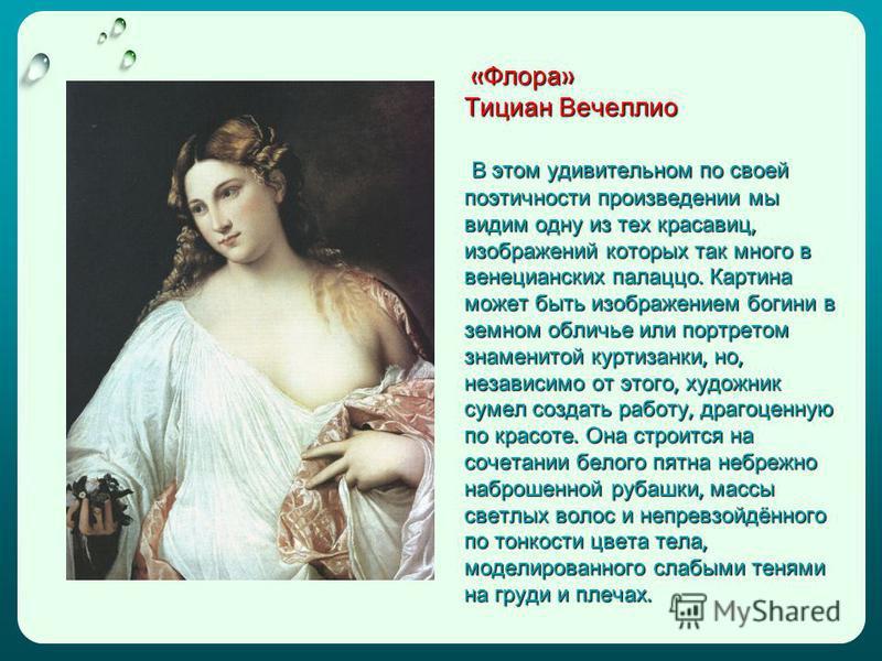 « Флора » Тициан Вечеллио В этом удивительном по своей поэтичности произведении мы видим одну из тех красавиц, изображений которых так много в венецианских палаццо. Картина может быть изображением богини в земном обличье или портретом знаменитой курт