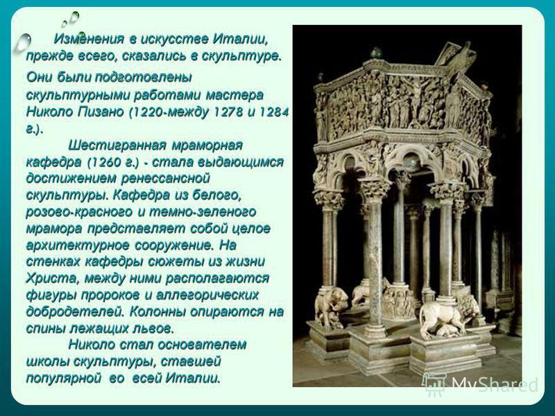 Изменения в искусстве Италии, прежде всего, сказались в скульптуре. Они были подготовлены скульптурными работами мастера Николо Пизано (1220- между 1278 и 1284 г.). Шестигранная мраморная кафедра (1260 г.) - стала выдающимся достижением ренессансной