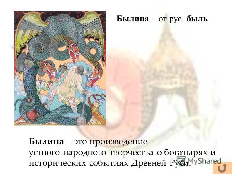 Былина – это произведение устного народного творчества о богатырях и исторических событиях Древней Руси. Былина – от рус. быль