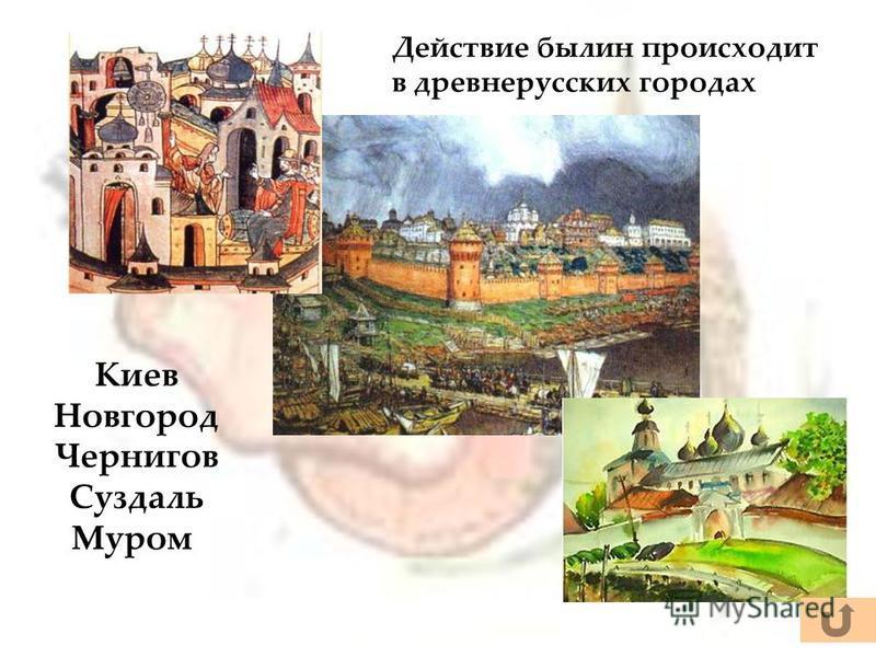 Действие былин происходит в древнерусских городах Киев Новгород Чернигов Суздаль Муром