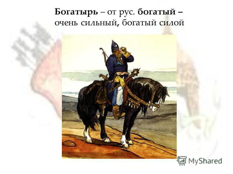 Богатырь – от рус. богатый – очень сильный, богатый силой