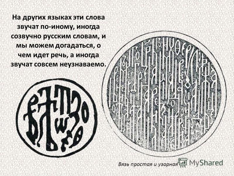 На других языках эти слова звучат по-иному, иногда созвучно русским словам, и мы можем догадаться, о чем идет речь, а иногда звучат совсем неузнаваемо. Вязь простая и узорная