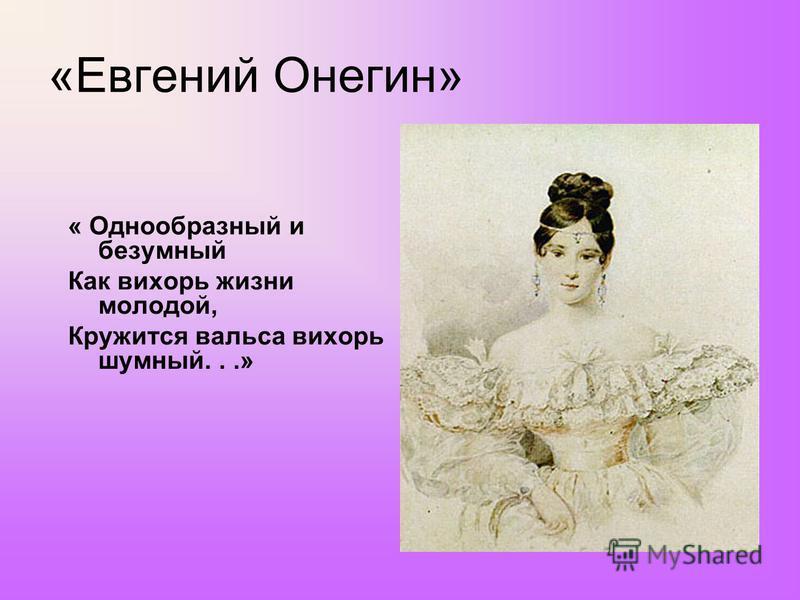 «Евгений Онегин» « Однообразный и безумный Как вихорь жизни молодой, Кружится вальса вихорь шумный...»