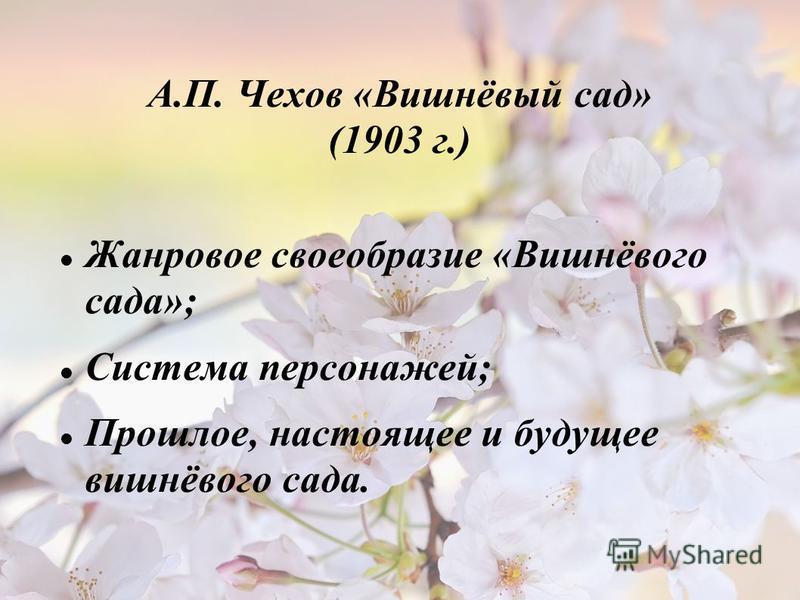 А.П. Чехов «Вишнёвый сад» (1903 г.) Жанровое своеобразие «Вишнёвого сада»; Система персонажей; Прошлое, настоящее и будущее вишнёвого сада.