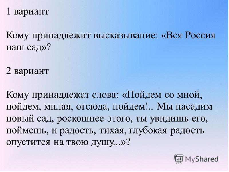 1 вариант Кому принадлежит высказывание: «Вся Россия наш сад»? 2 вариант Кому принадлежат слова: «Пойдем со мной, пойдем, милая, отсюда, пойдем!.. Мы насадим новый сад, роскошнее этого, ты увидишь его, поймешь, и радость, тихая, глубокая радость опус