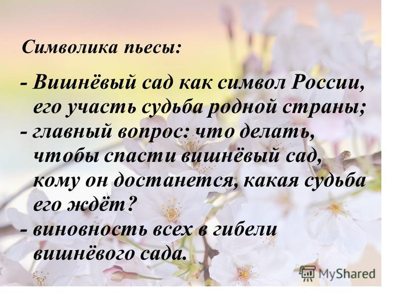 Символика пьесы: - Вишнёвый сад как символ России, его участь судьба родной страны; - главный вопрос: что делать, чтобы спасти вишнёвый сад, кому он достанется, какая судьба его ждёт? - виновность всех в гибели вишнёвого сада.