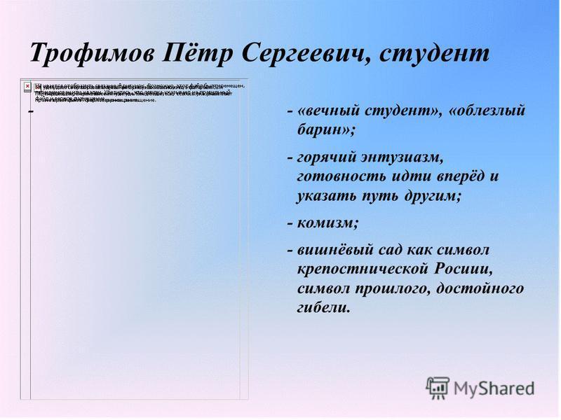 Трофимов Пётр Сергеевич, студент -- «вечный студент», «облезлый барин»; - горячий энтузиазм, готовность идти вперёд и указать путь другим; - комизм; - вишнёвый сад как символ крепостнической Росиии, символ прошлого, достойного гибели.