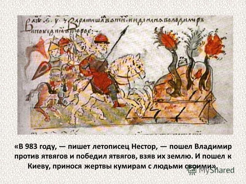 «В 983 году, пишет летописец Нестор, пошел Владимир против ятвягов и победил ятвягов, взяв их землю. И пошел к Киеву, принося жертвы кумирам с людьми своими».